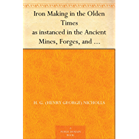 Iron Making in the Olden Times as instanced in the Ancient Mines, Forges, and Furnaces of The Forest of Dean