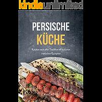 Persische Küche: Kochen nach alter Tradition mit leckeren iranischen Rezepten (German Edition)