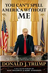 You Can't Spell America Without Me: The Really Tremendous Inside Story of My Fantastic First Year as President Donald J. Trump (A So-Called Parody) Kindle Edition