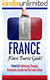 France: Finest Tourist Guide! Perfect For Sightseeing, Shopping, Restaurants, And The French Culture (French, French Language, Travel, Learn French)