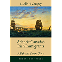 Atlantic Canada's Irish Immigrants: A Fish and Timber Story (The Irish in Canada Book 1)
