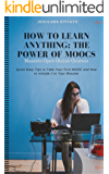 How to Learn Anything: The Power of Massive Open Online Courses (MOOCS): Quick Easy Tips to Take Your First MOOCs and Include Them In Your C.V., MOOCS Beginner Guide for Every Student