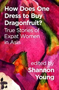 How Does One Dress to Buy Dragonfruit?: True Stories of Expat Women in Asia
