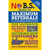 No B.S. Guide to Maximum Referrals and Customer Retention: The Ultimate No Holds Barred Plan to Securing New Customers and Ma