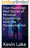 True Hauntings- Real Stories of Personal Experiences With The Paranormal Vol. 2