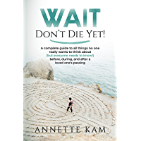 Wait - Don't Die Yet!: A complete guide to all things no one really wants to think about (but everyone needs to know…