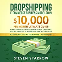 Dropshipping E-Commerce Business Model 2019: $10,000/Month Ultimate Guide - Make a Passive Income Fortune with Shopify, Amazon FBA, Affiliate Marketing, Retail Arbitrage, eBay and Social Media: Money Online from Home in 2019, Book 2