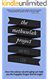 The Methuselah Project - How the science of anti-aging can help you live happier, longer and stronger: Harness the latest advances in bioscience to create your own anti-aging blueprint