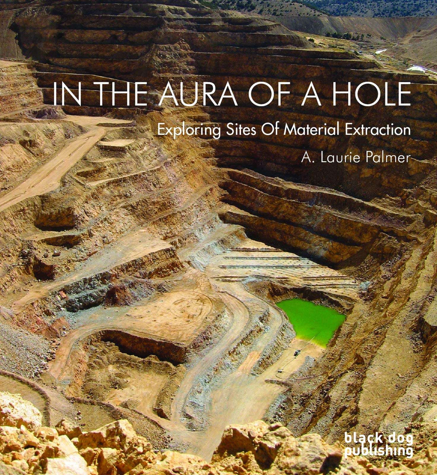 In The Aura Of A Hole Exploring Sites Of Material Extraction Palmer A Laurie 9781908966582 Amazon Com Books