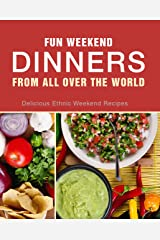 Fun Weekend Dinners from All Over the World: Delicious Ethnic Weekend Recipes (2nd Edition) Kindle Edition