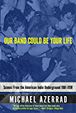 Our Band Could Be Your Life: Scenes from the American Indie Underground, 1981-1991 (English Edition)