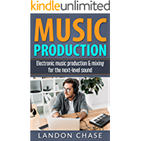 Music Production: Electronic Music Production & Mixing for the Next-level Sound (Electronic Music, DAW, Music Production For Beginners, Music Production Techniques) (English Edition)