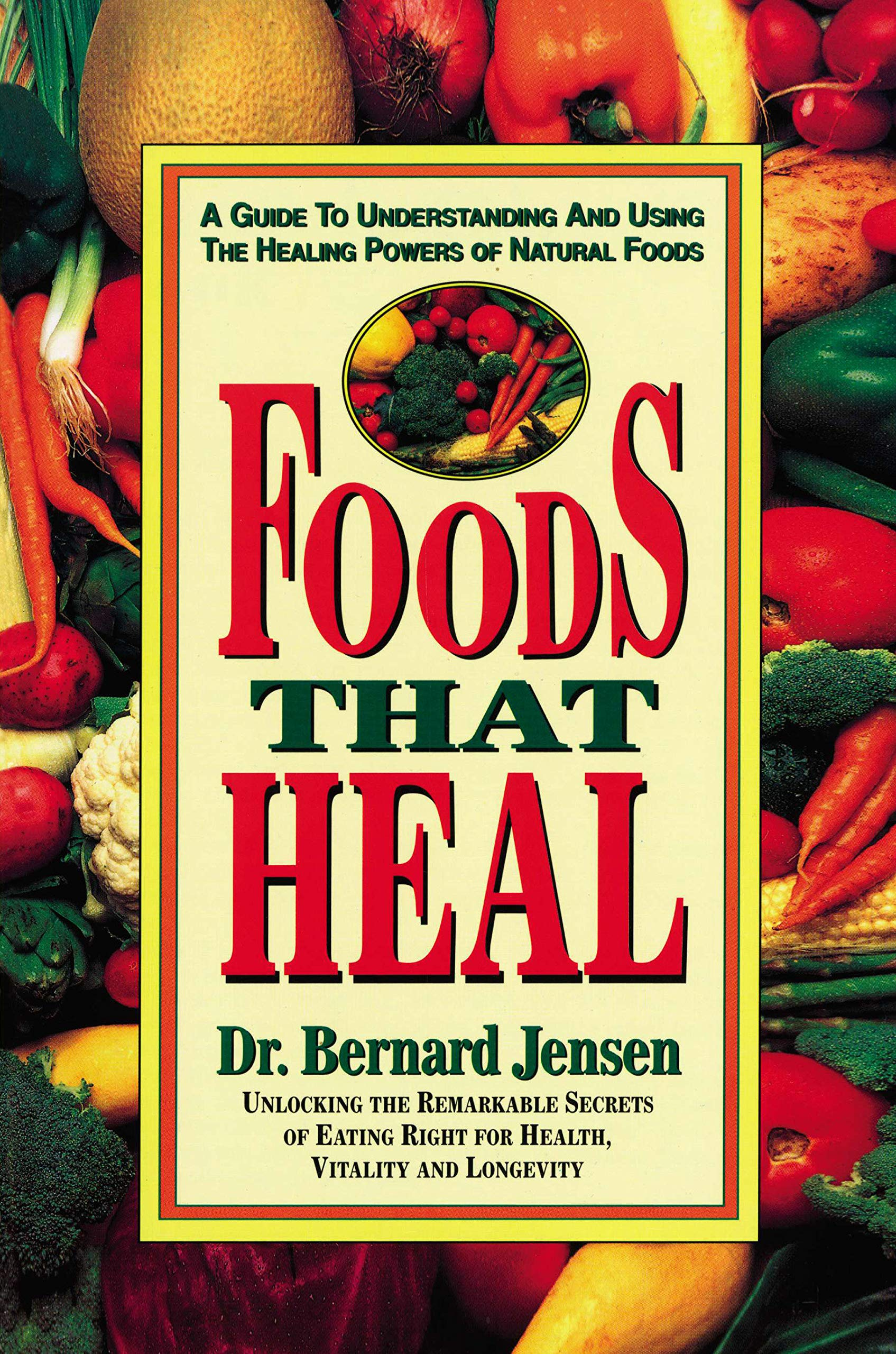 Foods That Heal: A Guide to Understanding and Using the Healing Powers of Natural Foods: Unlocking the Remarkable Secrets of Eating Right for Health Vitality and Longevity