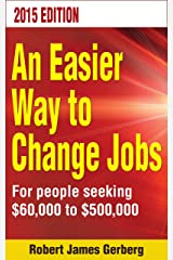 An Easier Way To Change Jobs—2015 edition: For people seeking $60,000 to $500,000 Kindle Edition