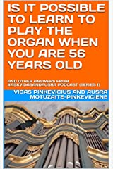 Is It Possible to Learn to Play the Organ When You Are 56 Years Old: And Other Answers from #AskVidasAndAusra Podcast Kindle Edition