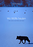 Wo Wölfe heulen: Zehn Jahre in der Wildnis des Yukon