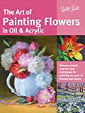 The Art of Painting Flowers in Oil & Acrylic: Discover simple step-by-step techniques for painting an array of flowers and plants (Collector's Series)