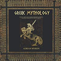Greek Mythology: Tales of Greek Myth, Gods, Goddesses, Mythical Beasts & the Beliefs of Ancient Greece