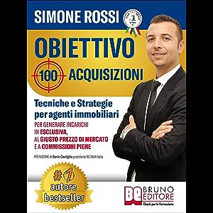 Obiettivo 100 Acquisizioni: Tecniche e Strategie Per Agenti Immobiliari Per Generare Incarichi In Esclusiva, Al Giusto…