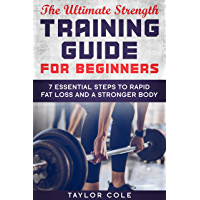 The Ultimate Strength Training Guide for Beginners: 7 Essential Keys to Rapid Fat Loss and a Stronger Body (English Edition)