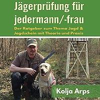 Jägerprüfung für jedermann/-frau: Der Ratgeber zum Thema Jagd & Jagdschein mit Theorie und Praxis