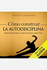 Cómo Construir la Autodisciplina [How to Build Self-Discipline]: Resiste Tentaciones y Alcanza Tus Metas a Largo Plazo [Resist Temptations and Achieve Your Long-Term Goals] Audible Audiobook