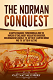 The Norman Conquest: A Captivating Guide to the Normans and the Invasion of England by William the Conqueror, Including Events Such as the Battle of Stamford ... and the Battle of Hastings (English Edition)