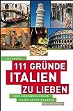 111 Gründe, Italien zu lieben: Eine Liebeserklärung an die Kunst zu Leben