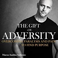 The Gift of Adversity: Overcoming Paralysis and Pain to Find Purpose