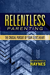 Relentless Parenting: The Crucial Pursuit of Your Teen's Heart Kindle Edition