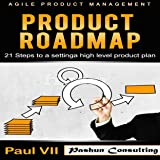 Agile Product Management: Product Roadmap: 21 Steps to Setting a High Level Product Plan