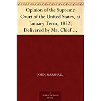 Opinion of the Supreme Court of the United States, at January Term, 1832, Delivered by Mr. Chief Justice Marshall in the Case of Samuel A. Worcester, Plaintiff ... Court of the United States (English Edition)