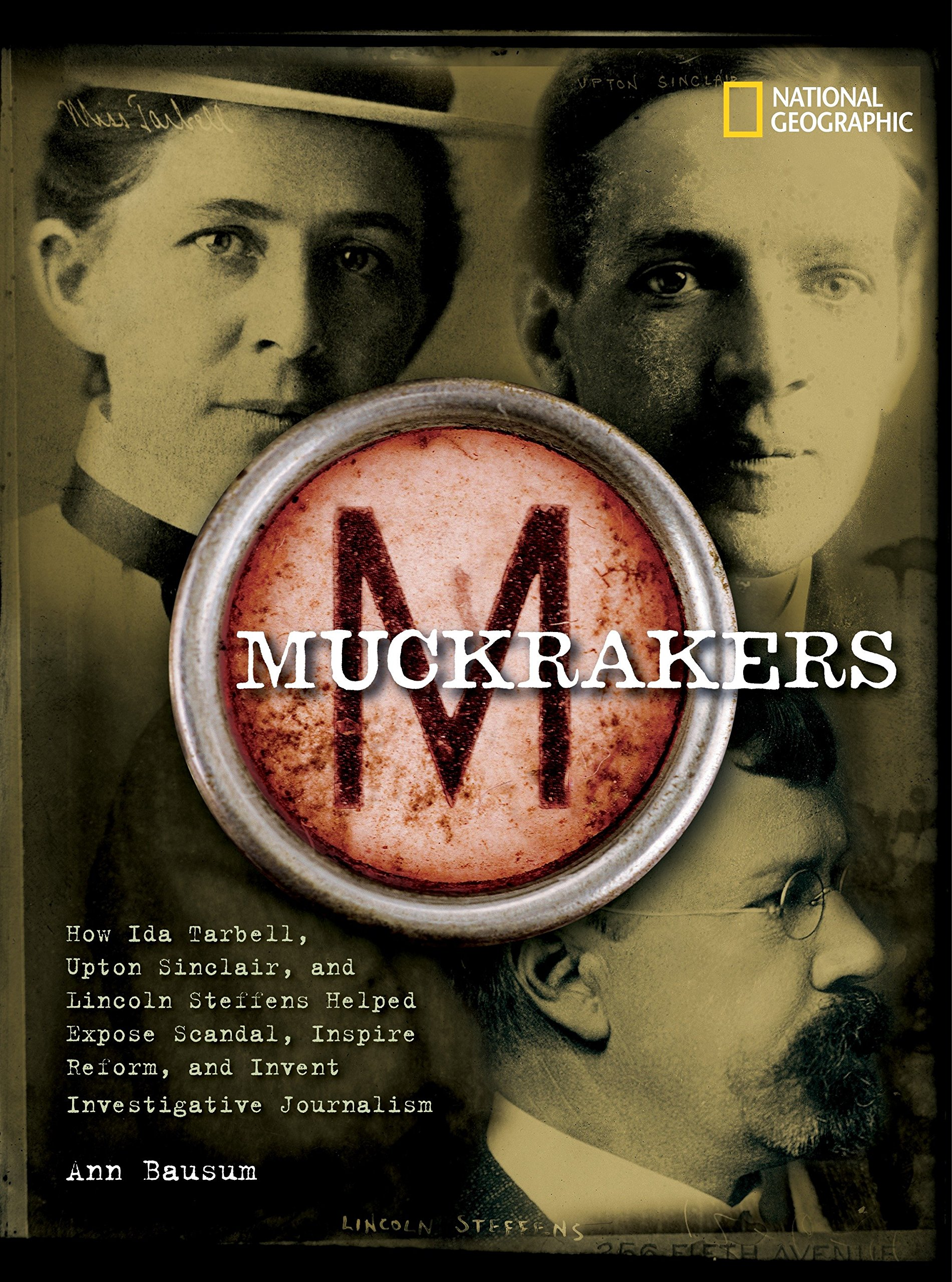 Muckrakers: How Ida Tarbell, Upton Sinclair, and Lincoln Steffens Helped Expose Scandal, Inspire Reform, and Invent Investigative Journalism (World History Biographies)