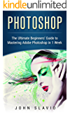 Photoshop: A Step by Step Ultimate Beginners' Guide to Mastering Adobe Photoshop in 1 Week (Graphic Design, Digital Photography and Photo Editing Tips ... Photoshop, Adobe Photoshop, Graphic Design)