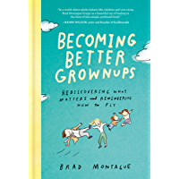Becoming Better Grownups: Rediscovering What Matters and Remembering How to Fly (English Edition)