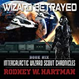 Wizard Betrayed: Intergalactic Wizard Scout Chronicles, Book 6