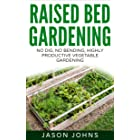 Raised Bed Gardening - A Guide To Growing Vegetables In Raised Beds: No Dig, No Bend, Highly Productive Vegetable Gardens (In