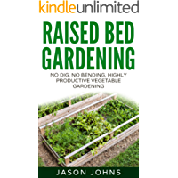 Raised Bed Gardening - A Guide To Growing Vegetables In Raised Beds: No Dig, No Bend, Highly Productive Vegetable Gardening (Inspiring Gardening Ideas Book 11)
