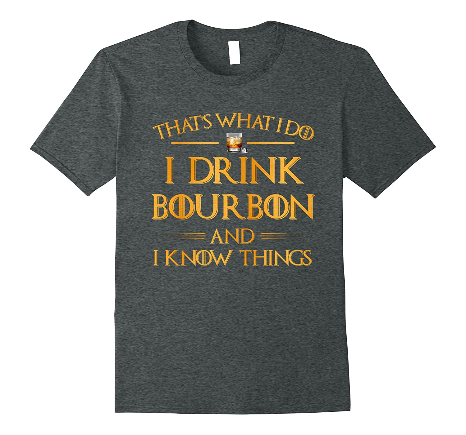 I Drink Bourbon And I Know Things – Funny Drinking T-Shirt