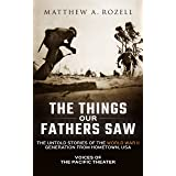 The Things Our Fathers Saw—The Untold Stories of the World War II Generation From Hometown, USA-Volume I: Voices of the Pacif
