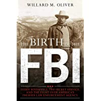 The Birth of the FBI: Teddy Roosevelt, the Secret Service, and the Fight Over America's Premier Law Enforcement Agency