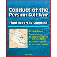 Conduct of the Persian Gulf War - Final Report To Congress - Invasion of Kuwait, Saddam Hussein, Operation Desert Shield and Desert Storm, Maritime Interception, Air and Ground Campaign