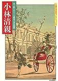 小林清親: 光と影をあやつる最後の浮世絵師 (傑作浮世絵コレクション)