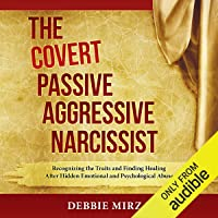 The Covert Passive-Aggressive Narcissist: Recognizing the Traits and Finding Healing After Hidden Emotional and Psychological Abuse