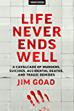 Life Never Ends Well: A Cavalcade of Murders, Suicides, Accidental Deaths, & Tragic Endings