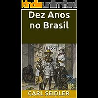 Dez Anos no Brasil: Dez anos no Brasil, 1835 - Durante o governo de Dom Pedro e após seu destronamento - Com atenção especial ao destino de tropas estrangeiras ... colonos alemães (Rio Grande Antigo Livro 9)