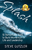Splash: The Ten Remarkable Traits to Build Momentum in Life and Leadership