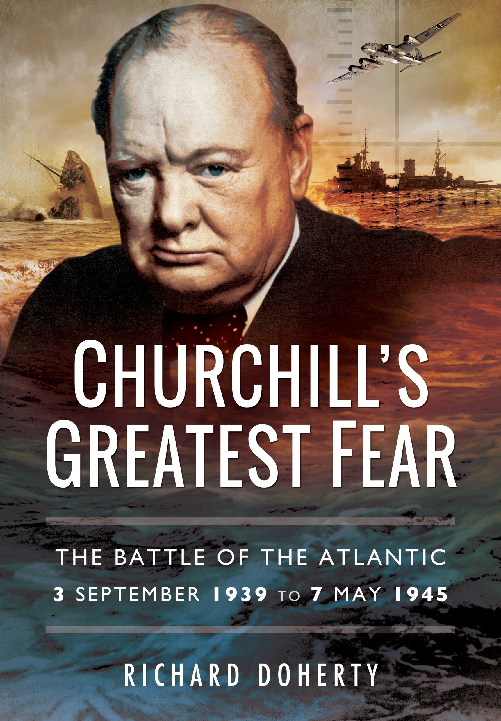 Read Online Churchill's Greatest Fear: The Battle of the Atlantic - 3 September 1939 to 7 May 1945 pdf epub