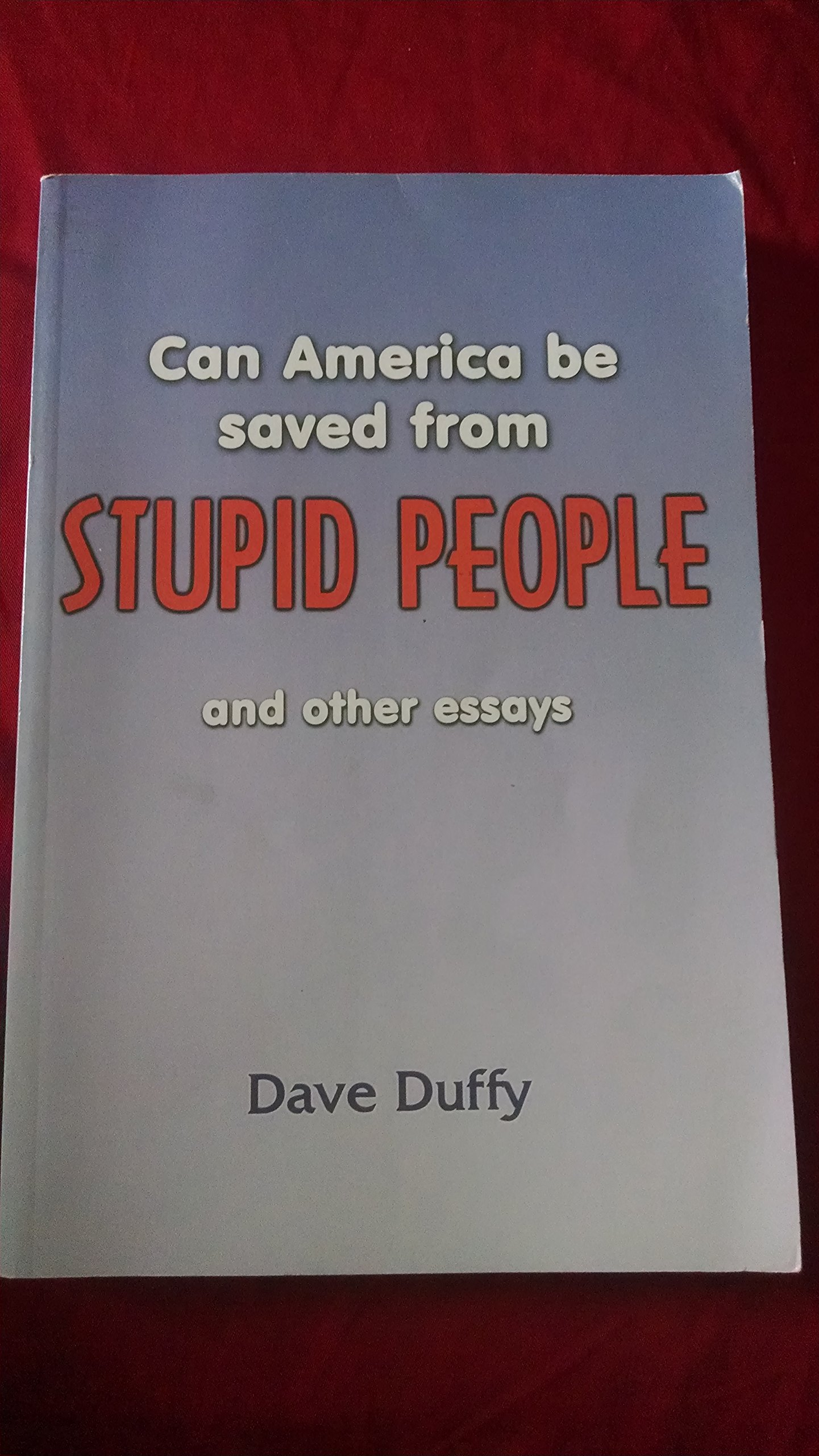Can America Be Saved From Stupid People and other essays