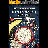 Haferflocken Rezepte: Das Haferflocken Rezeptbuch mit leckeren und gesunden Haferflocken Gerichten für mehr Energie im Alltag (German Edition)